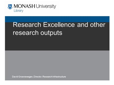 Research Excellence and other research outputs David Groenewegen, Director, Research Infrastructure.