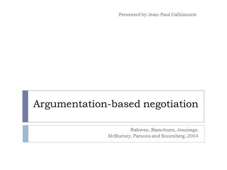 Argumentation-based negotiation Rahwan, Ramchurn, Jennings, McBurney, Parsons and Sonenberg, 2004 Presented by Jean-Paul Calbimonte.