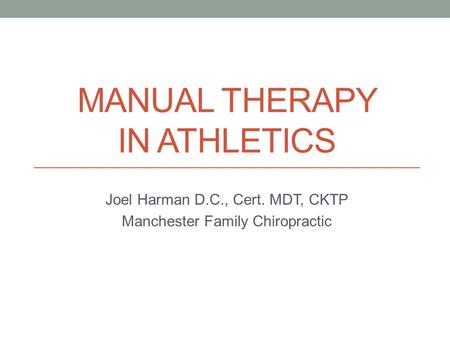 MANUAL THERAPY IN ATHLETICS Joel Harman D.C., Cert. MDT, CKTP Manchester Family Chiropractic.