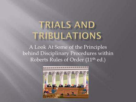 A Look At Some of the Principles behind Disciplinary Procedures within Roberts Rules of Order (11 th ed.)