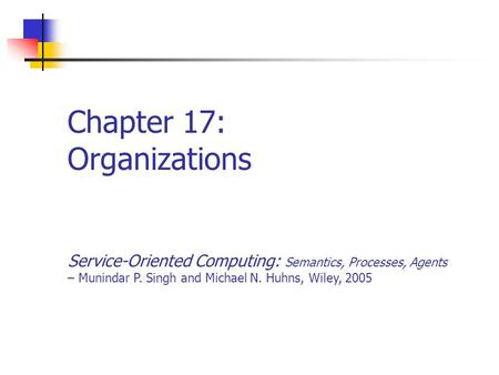 Chapter 17: Organizations Service-Oriented Computing: Semantics, Processes, Agents – Munindar P. Singh and Michael N. Huhns, Wiley, 2005.