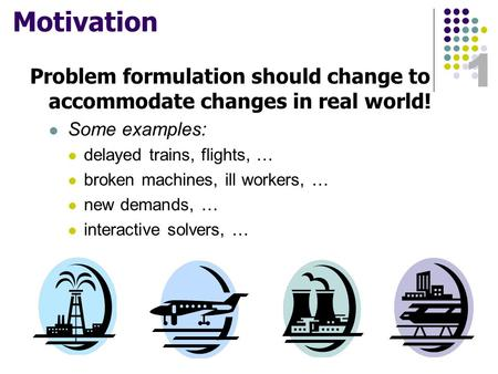 1 Motivation Problem formulation should change to accommodate changes in real world! Some examples: delayed trains, flights, … broken machines, ill workers,