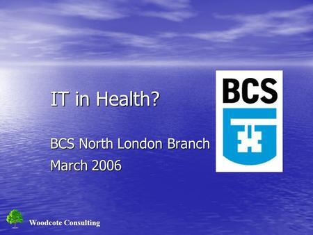 Woodcote Consulting IT in Health? IT in Health? BCS North London Branch March 2006.