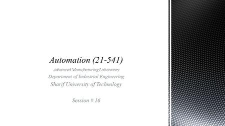 Advanced Manufacturing Laboratory Department of Industrial Engineering Sharif University of Technology Session # 16.