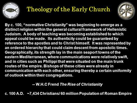 "Theology of the Early Church By c. 100, ""normative Christianity"" was beginning to emerge as a distinct religion within the general cultural framework of."