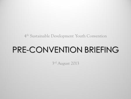 4 th Sustainable Development Youth Convention 3 rd August 2013 PRE-CONVENTION BRIEFING.