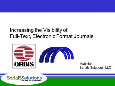 Increasing the Visibility of Full-Text, Electronic Format Journals Matt Hall Serials Solutions, LLC.
