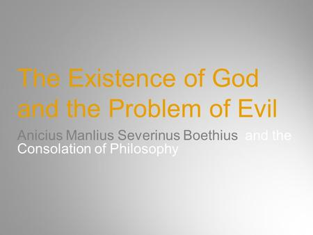 The Existence of God and the Problem of Evil Anicius Manlius Severinus Boethius and the Consolation of Philosophy.
