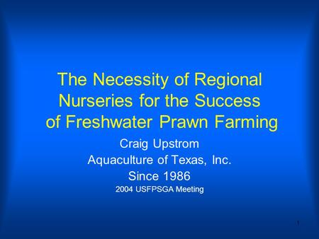 1 The Necessity of Regional Nurseries for the Success of Freshwater Prawn Farming Craig Upstrom Aquaculture of Texas, Inc. Since 1986 2004 USFPSGA Meeting.