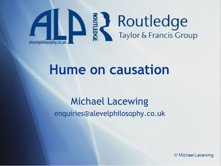 Michael Lacewing enquiries@alevelphilosophy.co.uk Hume on causation Michael Lacewing enquiries@alevelphilosophy.co.uk © Michael Lacewing.
