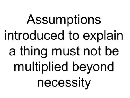 Assumptions introduced to explain a thing must not be multiplied beyond necessity.