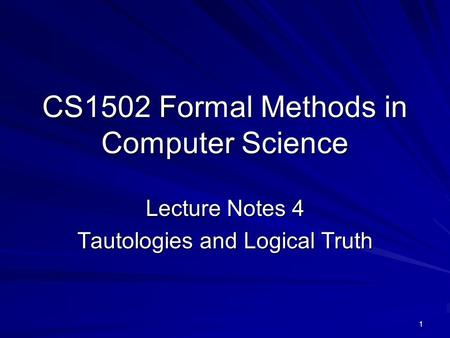 1 CS1502 Formal Methods in Computer Science Lecture Notes 4 Tautologies and Logical Truth.