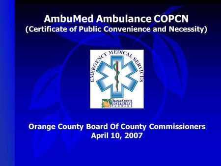 AmbuMed Ambulance COPCN (Certificate of Public Convenience and Necessity) Orange County Board Of County Commissioners April 10, 2007.