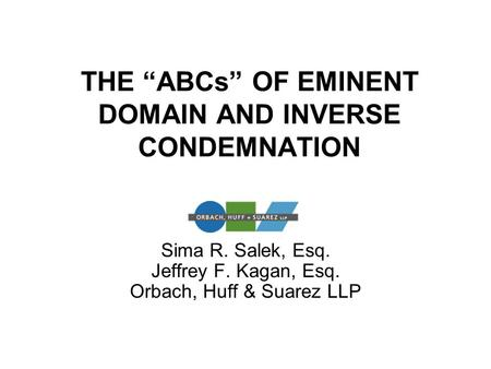 "THE ""ABCs"" OF EMINENT DOMAIN AND INVERSE CONDEMNATION Sima R. Salek, Esq. Jeffrey F. Kagan, Esq. Orbach, Huff & Suarez LLP."