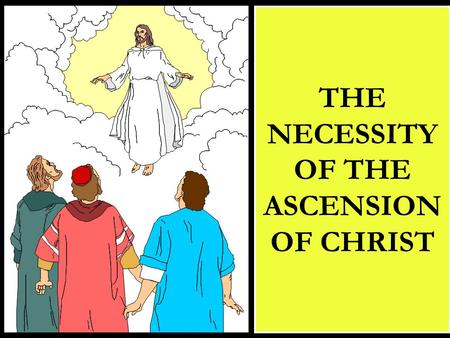 THE NECESSITY OF THE ASCENSION OF CHRIST. CHRIST ASCENDED BACK TO HEAVEN THAT HE MIGHT:  Send the Holy Spirit  Become High Priest  Receive Dominion.