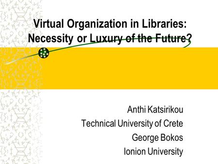 Virtual Organization in Libraries: Necessity or Luxury of the Future? Anthi Katsirikou Technical University of Crete George Bokos Ionion University.