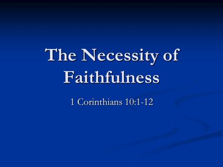 The Necessity of Faithfulness 1 Corinthians 10:1-12.