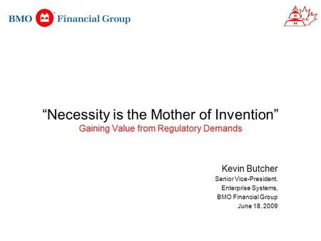"""Necessity is the Mother of Invention"" Gaining Value from Regulatory Demands Kevin Butcher Senior Vice-President, Enterprise Systems, BMO Financial Group."