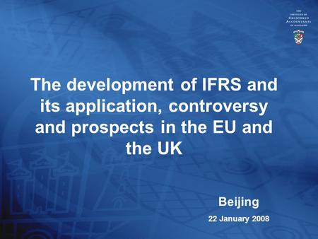 The development of IFRS and its application, controversy and prospects in the EU and the UK Beijing 22 January 2008.