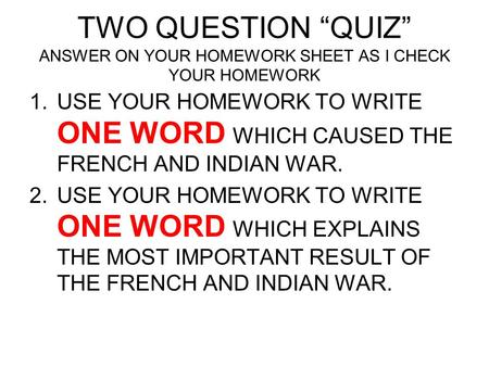 "TWO QUESTION ""QUIZ"" ANSWER ON YOUR HOMEWORK SHEET AS I CHECK YOUR HOMEWORK USE YOUR HOMEWORK TO WRITE ONE WORD WHICH CAUSED THE FRENCH AND INDIAN WAR."