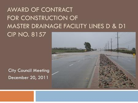 AWARD OF CONTRACT FOR CONSTRUCTION OF MASTER DRAINAGE FACILITY LINES D & D1 CIP NO. 8157 City Council Meeting December 20, 2011.
