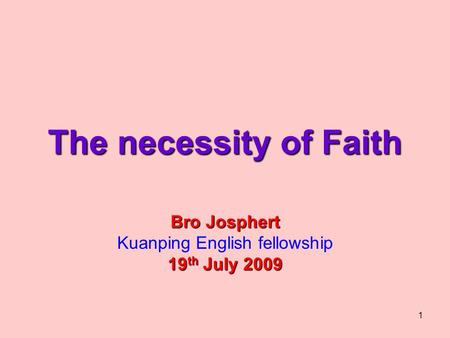 1 The necessity of Faith Bro Josphert Kuanping English fellowship 19 th July 2009.