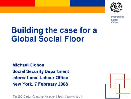 International Labour Office 1 The ILO Global Campaign to extend Social Security to all Building the case for a Global Social Floor Michael Cichon Social.