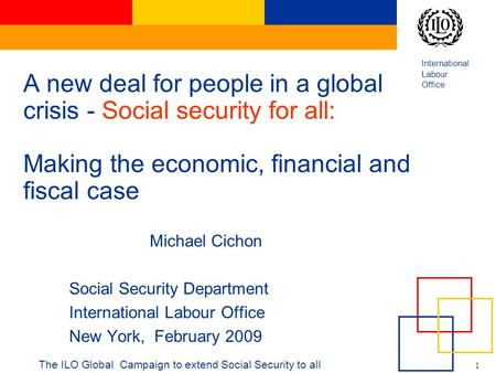International Labour Office 1 The ILO Global Campaign to extend Social Security to all A new deal for people in a global crisis - Social security for all: