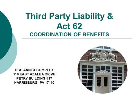 Third Party Liability & Act 62 COORDINATION OF BENEFITS DGS ANNEX COMPLEX 116 EAST AZALEA DRIVE PETRY BUILDING #17 HARRISBURG, PA 17110.