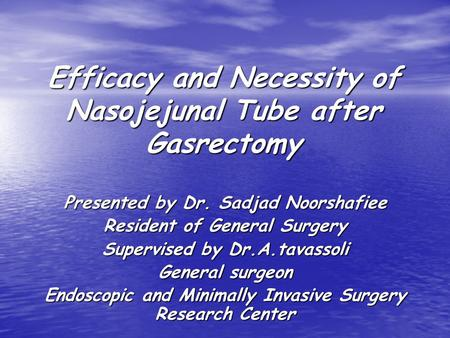 Efficacy and Necessity of Nasojejunal Tube after Gasrectomy Presented by Dr. Sadjad Noorshafiee Resident of General Surgery Supervised by Dr.A.tavassoli.