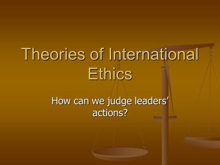Theories of International Ethics How can we judge leaders' actions?