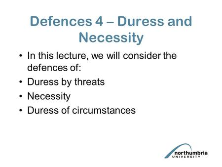 Defences 4 – Duress and Necessity In this lecture, we will consider the defences of: Duress by threats Necessity Duress of circumstances.