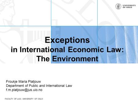 FACULTY OF LAW, UNIVERSITY OF OSLO Exceptions in International Economic Law: The Environment Froukje Maria Platjouw Department of Public and International.