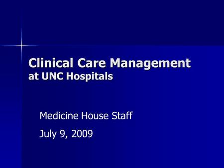 Clinical Care Management at UNC Hospitals Medicine House Staff July 9, 2009.