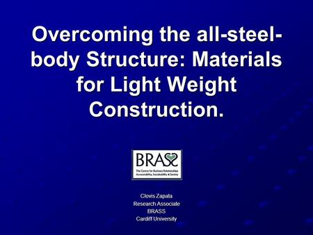 Overcoming the all-steel- body Structure: Materials for Light Weight Construction. Clovis Zapata Research Associate BRASS Cardiff University.