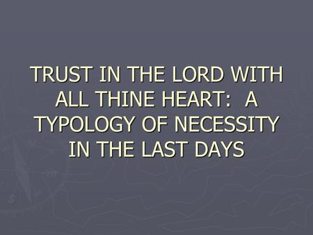 TRUST IN THE LORD WITH ALL THINE HEART: A TYPOLOGY OF NECESSITY IN THE LAST DAYS.