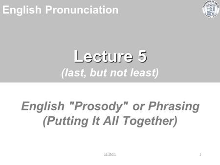 English Pronunciation Hilton1 Lecture 5 Lecture 5 (last, but not least) English Prosody or Phrasing (Putting It All Together)