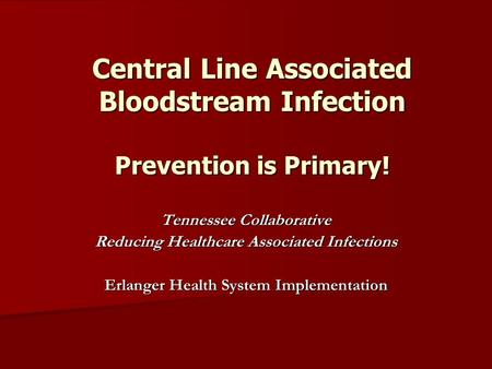 Central Line Associated Bloodstream Infection Prevention is Primary! Tennessee Collaborative Reducing Healthcare Associated Infections Erlanger Health.