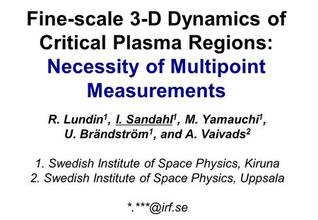 Fine-scale 3-D Dynamics of Critical Plasma Regions: Necessity of Multipoint Measurements R. Lundin 1, I. Sandahl 1, M. Yamauchi 1, U. Brändström 1, and.