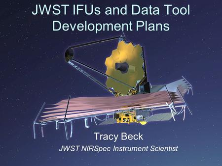 JWST IFUs and Data Tool Development Plans Tracy Beck JWST NIRSpec Instrument Scientist.