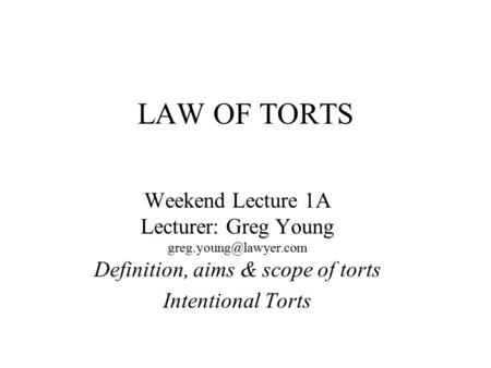 LAW OF TORTS Weekend Lecture 1A Lecturer: Greg Young Definition, aims & scope of torts Intentional Torts.