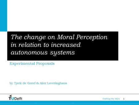 1 Challenge the future The change on Moral Perception in relation to increased autonomous systems Experimental Proposals by Tjerk de Greef & Alex Leveringhaus.