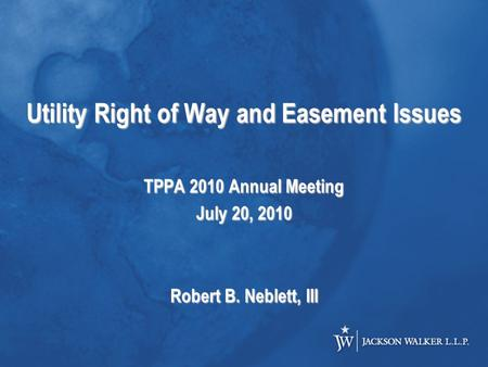 Utility Right of Way and Easement Issues TPPA 2010 Annual Meeting July 20, 2010 Robert B. Neblett, III.