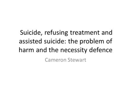 Suicide, refusing treatment and assisted suicide: the problem of harm and the necessity defence Cameron Stewart.