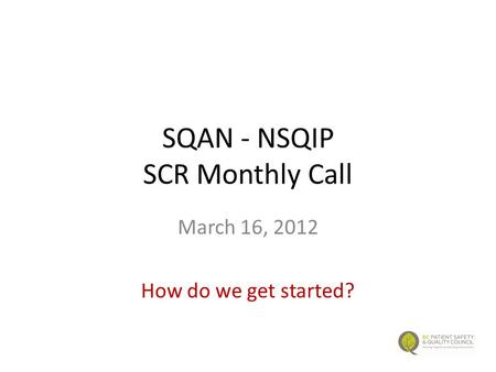 SQAN - NSQIP SCR Monthly Call March 16, 2012 How do we get started?
