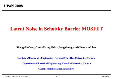 Latent Noise in Schottky Barrier MOSFETUPoN 20081 Latent Noise in Schottky Barrier MOSFET Sheng-Pin Yeh, Chun-Hsing Shih*, Jeng Gong, and Chenhsin Lien.