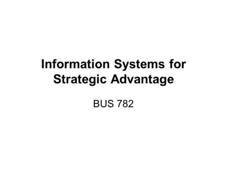 Information Systems for Strategic Advantage BUS 782.