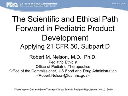 Workshop on Cell and Gene Therapy Clinical Trials in Pediatric Populations, Nov. 2, 2010 The Scientific and Ethical Path Forward in Pediatric Product Development.