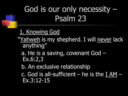 "God is our only necessity – Psalm 23 1. Knowing God ""Yahweh is my shepherd. I will never lack anything"" a. He is a saving, covenant God – Ex.6:2,3 b. An."