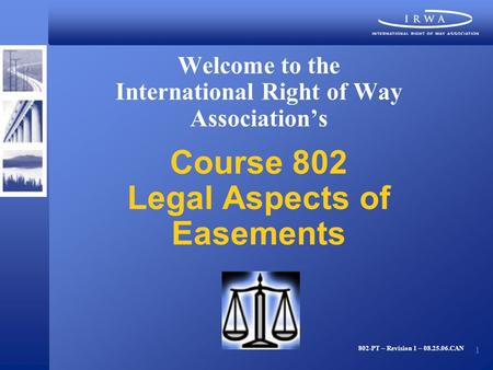 1 Welcome to the International Right of Way Association's Course 802 Legal Aspects of Easements 802-PT – Revision 1 – 08.25.06.CAN.